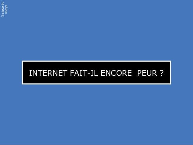 slidedby nereÿs © INTERNET FAIT-IL ENCORE PEUR ?