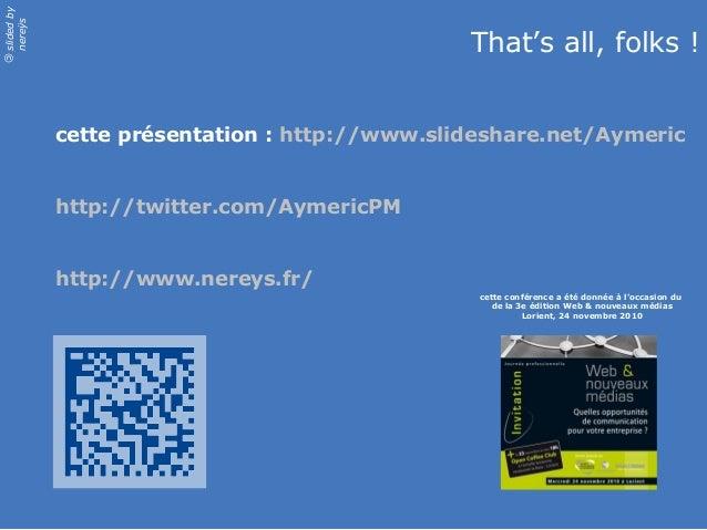 slidedby nereÿs © cette présentation : http://www.slideshare.net/Aymeric http://twitter.com/AymericPM http://www.nereys.fr...