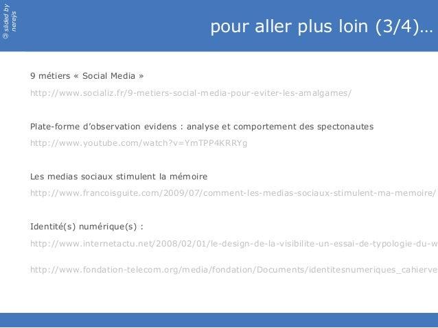slidedby nereÿs © pour aller plus loin (3/4)… 9 métiers «Social Media» http://www.socializ.fr/9-metiers-social-media-pou...