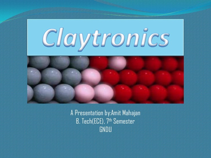 Claytronics<br />A Presentation by:AmitMahajan<br />B. Tech(ECE), 7th Semester<br />GNDU<br />