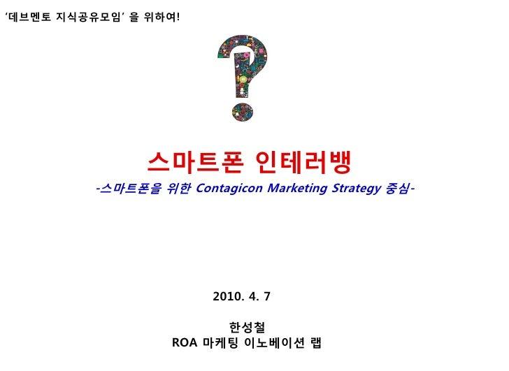 """""""데브멘토 지식공유모임"""" 을 위하여!                     스맀트폰 인테러뱅           -스맀트폰을 위핚 Contagicon Marketing Strategy 중심-                  ..."""