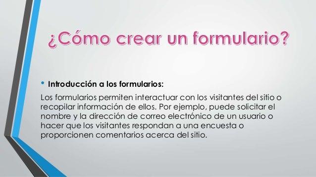 • Introducción a los formularios:  Los formularios permiten interactuar con los visitantes del sitio o  recopilar informac...