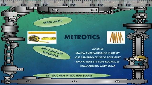 METROTICS AUTORES MAURA ANDREA HIDALGO INSUASTY JOSE ARMANDO DELGADO RODRIGUEZ JUAN CARLOS BASTIDAS RODRIGUEZ HUGO ALBERTO...