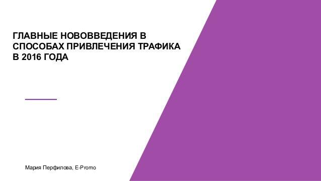 Мария Перфилова, E-Promo ГЛАВНЫЕ НОВОВВЕДЕНИЯ В СПОСОБАХ ПРИВЛЕЧЕНИЯ ТРАФИКА В 2016 ГОДА