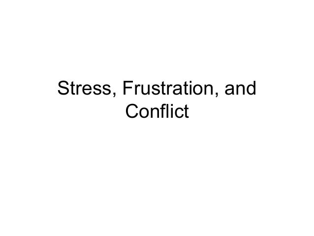 conflict frustration and stress Difference between frustration, stress, conflict, and anxiety it is so tough to explain the differences to a group of people help please :.