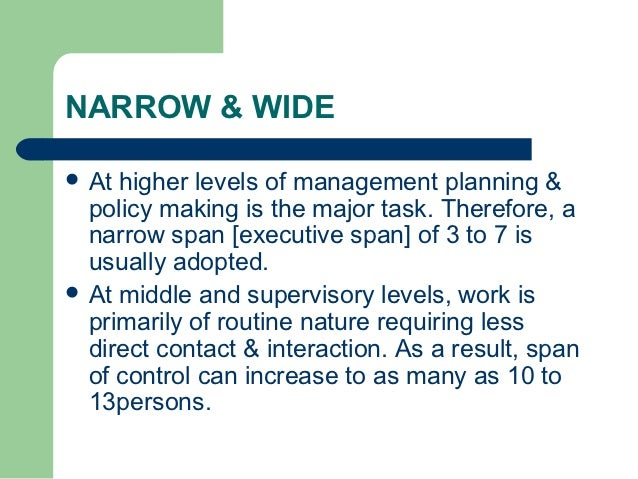 factors that determine the best span of management - wide vs narrow structure The number of subordinates that a manager or supervisor can directly controlthis number varies with the type of work: complex, variable work reduces it to six, whereas routine, fixed work increases it to twenty or more.