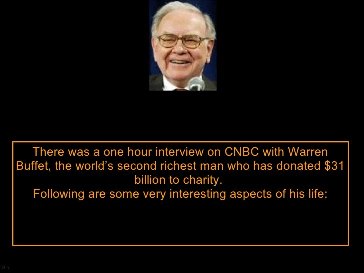 JBA There was a one hour interview on CNBC with Warren Buffet, the world's second richest man who has donated $31 billion ...
