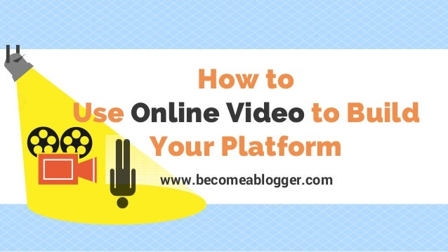 How to Use Online Video to Build Your Platform www.becomeablogger.com