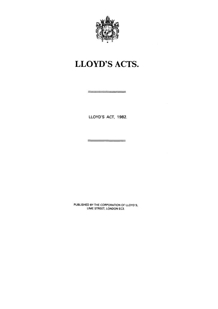 LLOYD'S ACTS.              LLOYD'S ACT, 1982.     PUBLISHED BY THE CORPORATION OF LLOYD'S,         LIME STREET, LONDON EC3.