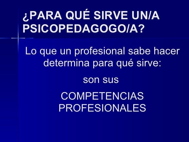 ¿PARA QUÉ SIRVE UN/A  PSICOPEDAGOGO/A? Lo que un profesional sabe hacer determina para qué sirve: son sus  COMPETENCIAS PR...