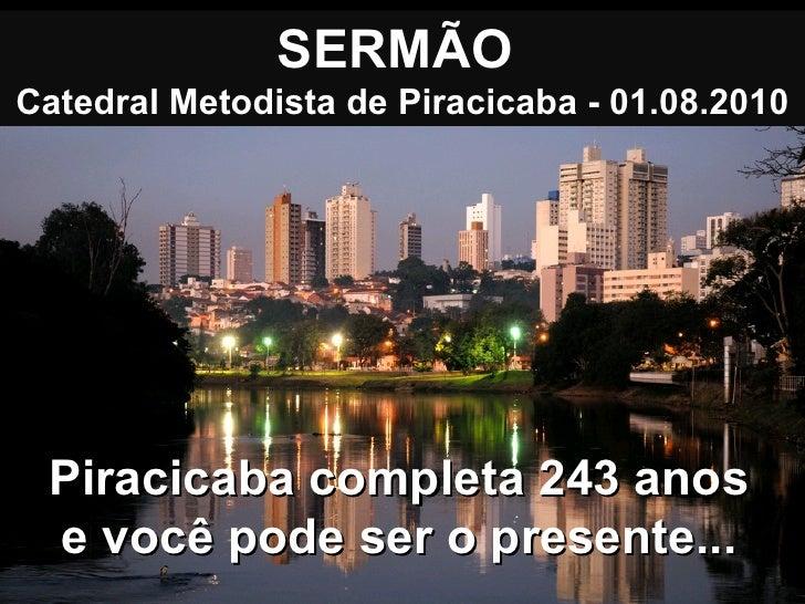 SERMÃO  Catedral Metodista de Piracicaba - 01.08.2010 Piracicaba completa 243 anos e você pode ser o presente...