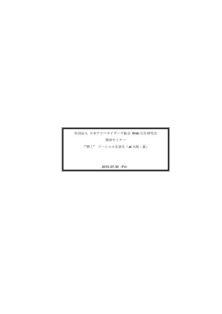 """社団法人 日本アドバタイザーズ協会 Web 広告研究会            関西セミナー  「""""熱!""""   ソーシャルを語る!at 大阪・夏」           2010.07.30(Fri)"""