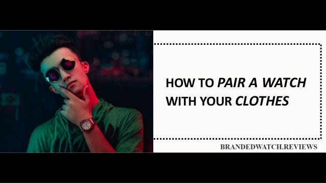 HOW TO PAIR A WATCH WITH YOUR CLOTHES