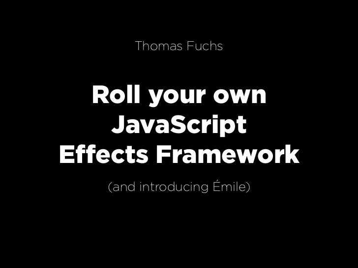 Thomas Fuchs       Roll your own     JavaScript Effects Framework    (and introducing Émile)