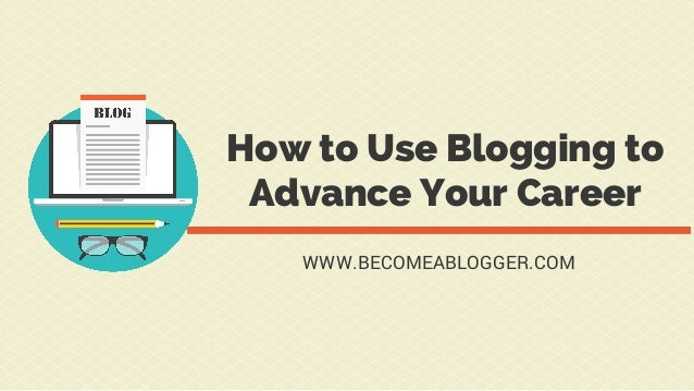 How to Use Blogging to Advance Your Career WWW.BECOMEABLOGGER.COM