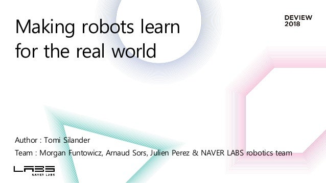 Making robots learn for the real world Author : Tomi Silander Team : Morgan Funtowicz, Arnaud Sors, Julien Perez & NAVER L...