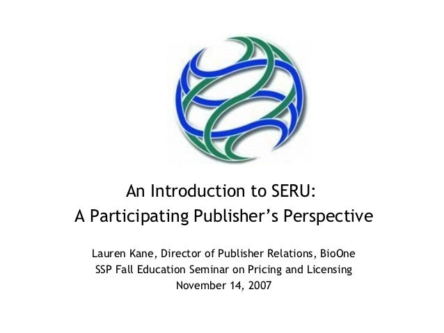 An Introduction to SERU:A Participating Publisher's Perspective  Lauren Kane, Director of Publisher Relations, BioOne   SS...