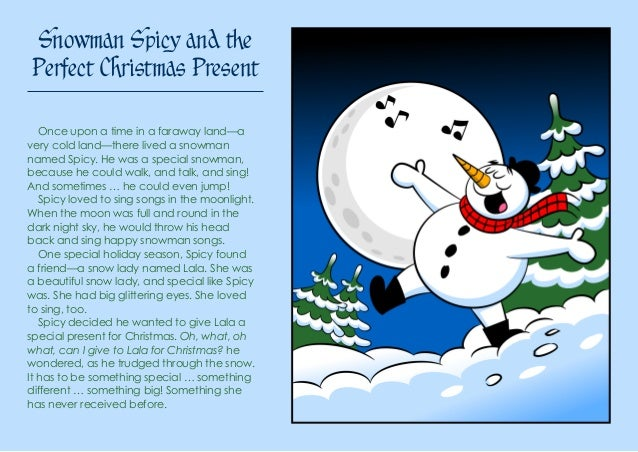 Snowman Spicy and the Perfect Christmas Present Once upon a time in a faraway land—a very cold land—there lived a snowman ...