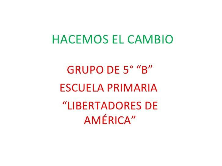 """HACEMOS EL CAMBIO  GRUPO DE 5° """"B"""" ESCUELA PRIMARIA """"LIBERTADORES DE     AMÉRICA"""""""