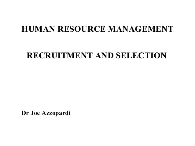 HUMAN RESOURCE MANAGEMENT RECRUITMENT AND SELECTION  Dr Joe Azzopardi