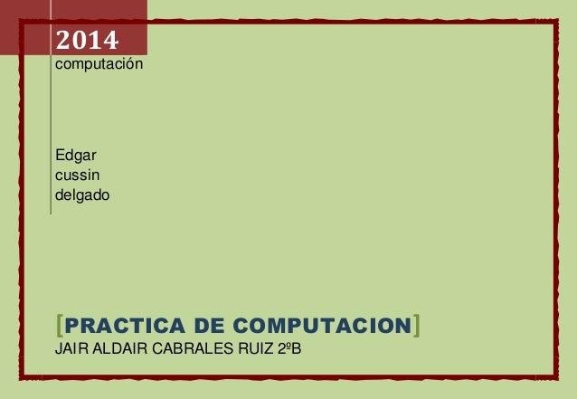 2014  computación  Edgar  cussin  delgado  [PRACTICA DE COMPUTACION]  JAIR ALDAIR CABRALES RUIZ 2ºB
