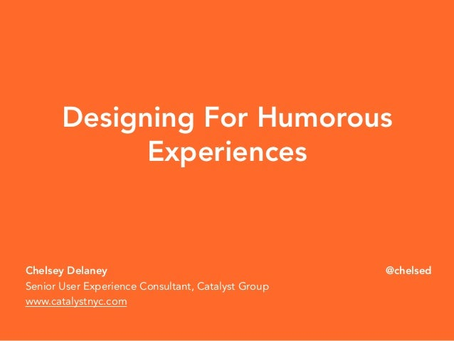 Designing For Humorous  Chelsey Delaney  Senior User Experience Consultant, Catalyst Group  www.catalystnyc.com  @chelsed ...