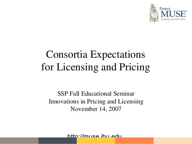 Consortia Expectationsfor Licensing and Pricing    SSP Fall Educational Seminar Innovations in Pricing and Licensing      ...