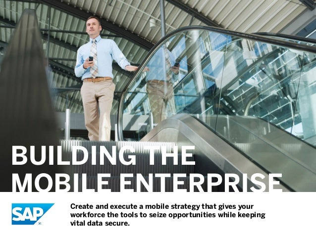BUILDING THE MOBILE ENTERPRISE Create and execute a mobile strategy that gives your workforce the tools to seize opportuni...