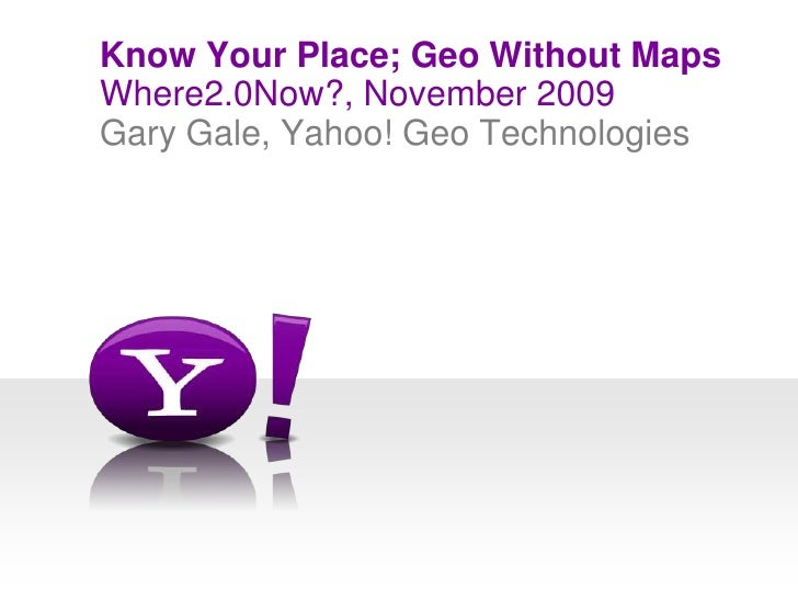 Where2.0Now?, November 2009<br />Know Your Place; Geo Without Maps<br />Gary Gale, Yahoo! Geo Technologies<br />
