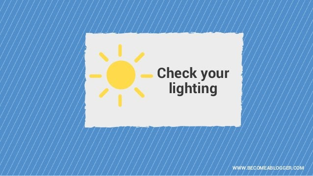 WWW.BECOMEABLOGGER.COM Check your lighting