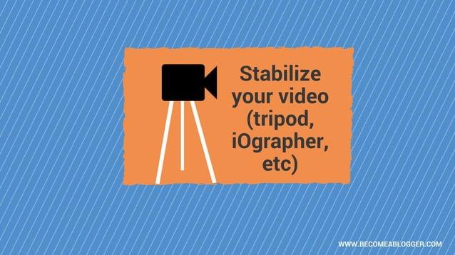 WWW.BECOMEABLOGGER.COM Stabilize your video (tripod, iOgrapher, etc)