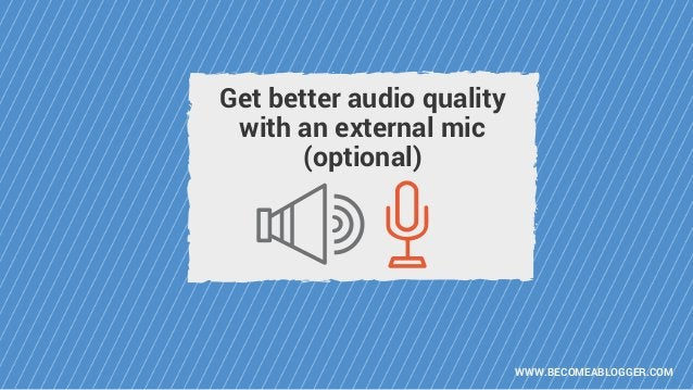 WWW.BECOMEABLOGGER.COM Get better audio quality with an external mic (optional)