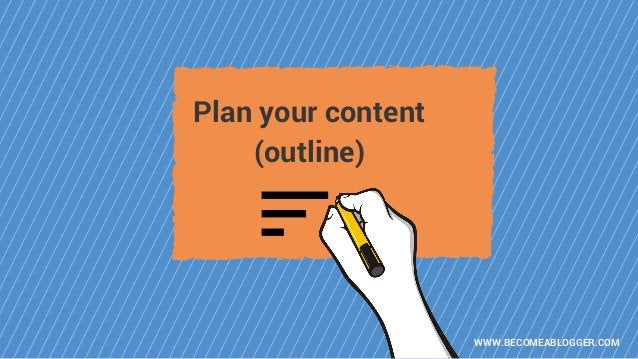 WWW.BECOMEABLOGGER.COM Plan your content (outline)