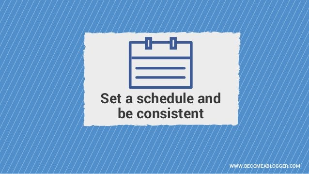 WWW.BECOMEABLOGGER.COM Set a schedule and be consistent