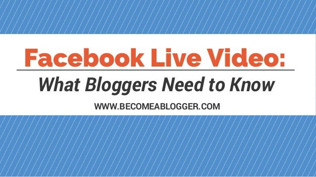 Facebook Live Video: What Bloggers Need to Know WWW.BECOMEABLOGGER.COM