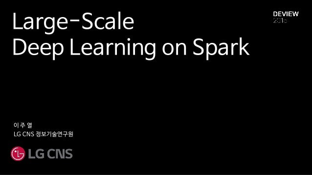 Large-Scale Deep Learning on Spark 이 주 열 LG CNS 정보기술연구원