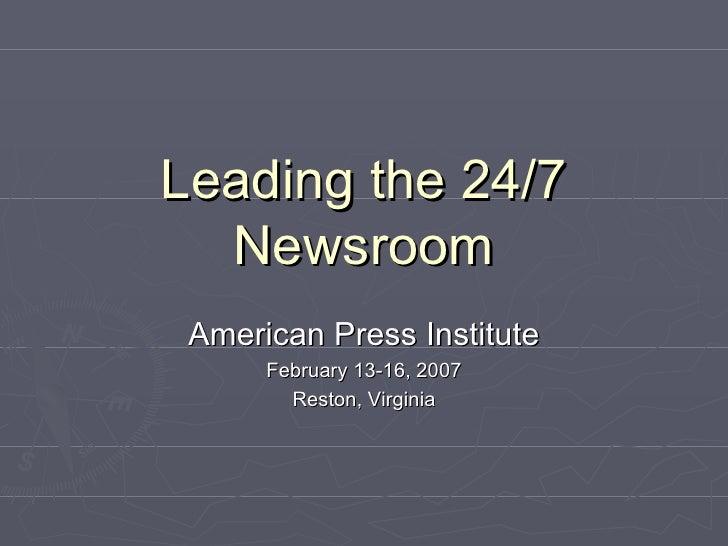 Leading the 24/7 Newsroom American Press Institute February 13-16, 2007 Reston, Virginia