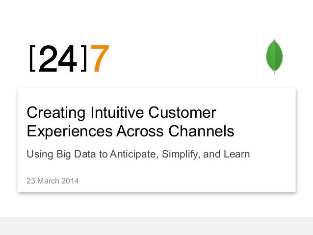 Creating Intuitive Customer Experiences Across Channels Using Big Data to Anticipate, Simplify, and Learn 23 March 2014