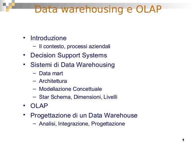1 Data warehousing e OLAP • Introduzione – Il contesto, processi aziendali • Decision Support Systems • Sistemi di Data Wa...