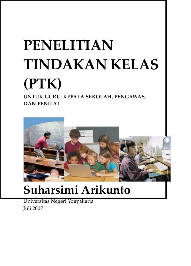 PENELITIAN TINDAKAN KELAS (PTK) UNTUK GURU, KEPALA SEKOLAH, PENGAWAS, DAN PENILAI Suharsimi Arikunto Universitas Negeri Yo...