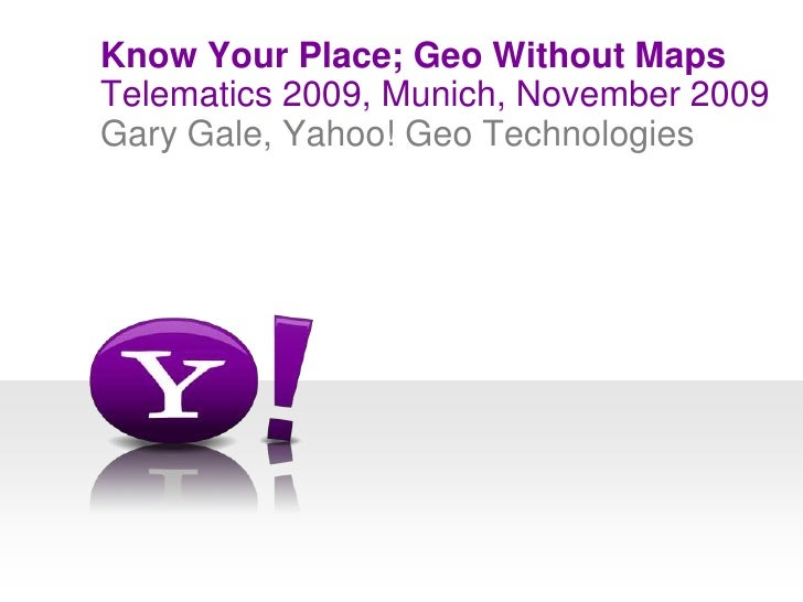 Telematics 2009, Munich, November 2009<br />Know Your Place; Geo Without Maps<br />Gary Gale, Yahoo! Geo Technologies<br />