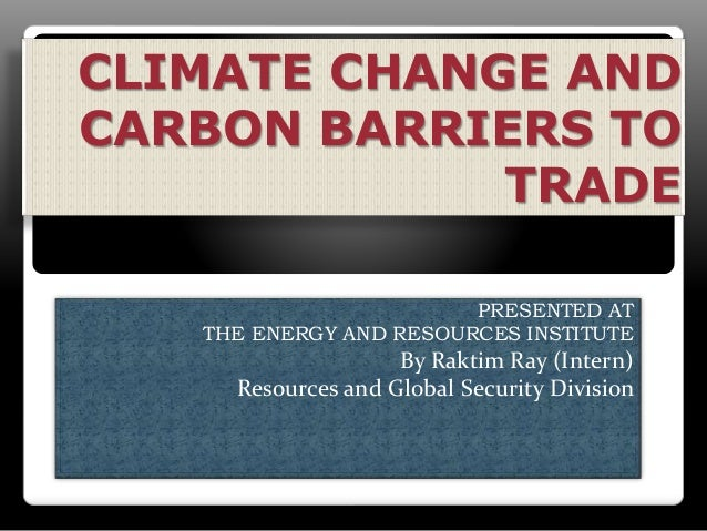 CLIMATE CHANGE AND CARBON BARRIERS TO TRADE PRESENTED AT THE ENERGY AND RESOURCES INSTITUTE By Raktim Ray (Intern) Resourc...