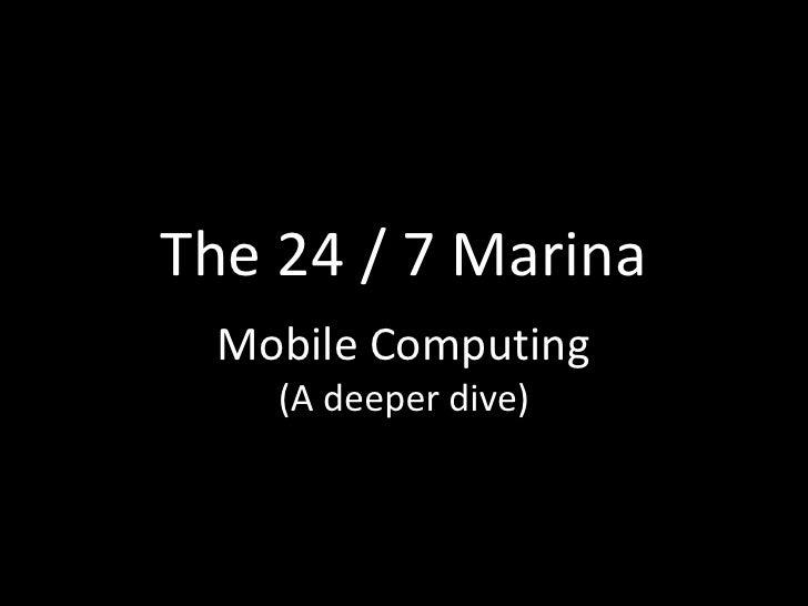 The 24 / 7 Marina Mobile Computing    (A deeper dive)