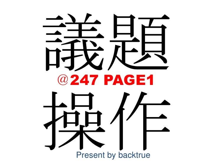 議題<br />操作<br />@247 PAGE1<br />Present by backtrue<br />