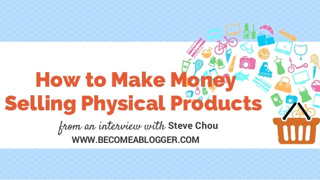 WWW.BECOMEABLOGGER.COM How to Make Money Selling Physical Products from an interview with Steve Chou