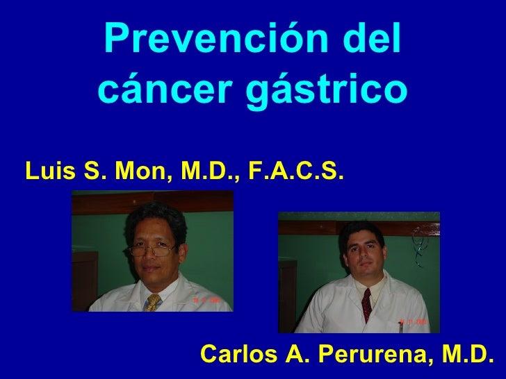 Prevención del cáncer gástrico <ul><li>Luis S. Mon, M.D., F.A.C.S. </li></ul><ul><li>Carlos A. Perurena, M.D. </li></ul>