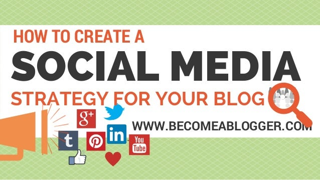 SOCIAL MEDIA HOW TO CREATE A WWW.BECOMEABLOGGER.COM STRATEGY FOR YOUR BLOG