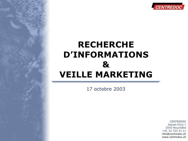 RECHERCHE D'INFORMATIONS & VEILLE MARKETING CENTREDOC Jaquet-Droz 1 2000 Neuchâtel +41 32 720 51 11 [email_address] www.ce...