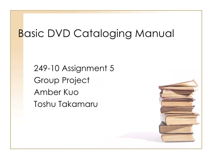 Basic DVD Cataloging Manual 249-10 Assignment 5 Group Project  Amber Kuo Toshu Takamaru