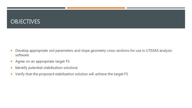 OBJECTIVES  Develop appropriate soil parameters and slope geometry cross-sections for use in UTEXAS analysis software  A...